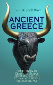ANCIENT GREECE: The History of Classical Greece from Its Earliest Beginnings to the Hellenistic Age - 3rd millennium B.C. - 146 B.C. ebook by John Bagnell Bury