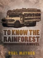 To Know the Rainforest ebook by Paul Mathes