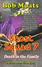 Ghost Squad 7 - Death in the Family - A Rest in Peace Crime Story, #7 ebook by Bob Moats