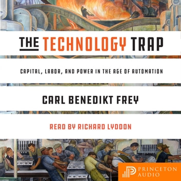 The Technology Trap - Capital, Labor, and Power in the Age of Automation audiobook by Carl Benedikt Frey