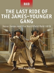 The Last Ride of the James–Younger Gang - Jesse James and the Northfield Raid 1876 ebook by Sean McLachlan,Johnny Shumate,Peter Dennis