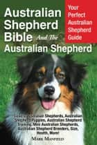 Australian Shepherd Bible And the Australian Shepherd - Your Perfect Australian Shepherd Guide Covers Australian Shepherds, Australian Shepherd Puppies, Australian Shepherd Training, Mini Australian Shepherds, Australian Shepherd Breeders, Size, Health, More! ebook by Mark Manfield