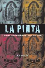 La Pinta - Chicana/o Prisoner Literature, Culture, and Politics ebook by B. V. Olguín