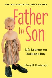 Father to Son, Revised Edition - Life Lessons on Raising a Boy ebook by Harry H. Harrison, Jr.