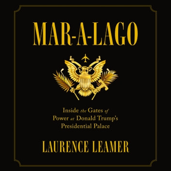 Mar-a-Lago - Inside the Gates of Power at Donald Trump's Presidential Palace audiobook by Laurence Leamer