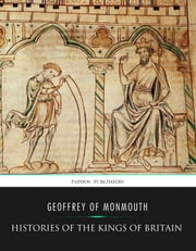 Histories of the Kings of Britain ebook by Geoffrey of Monmouth