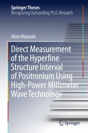 Direct Measurement of the Hyperfine Structure Interval of Positronium Using High-Power Millimeter Wave Technology ebook by Akira Miyazaki