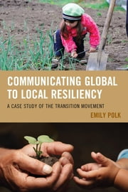 Communicating Global to Local Resiliency - A Case Study of the Transition Movement ebook by Emily Polk