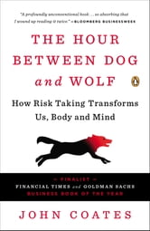 The Hour Between Dog and Wolf - How Risk Taking Transforms Us, Body and Mind ebook by John Coates