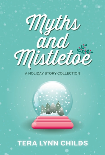 Myths and Mistletoe - A Holiday Story Collection ebook by Tera Lynn Childs