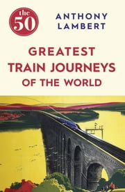 The 50 Greatest Train Journeys of the World ebook by Anthony Lambert
