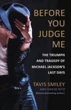 Before You Judge Me - The Triumph and Tragedy of Michael Jackson's Last Days ebook by Tavis Smiley, David Ritz