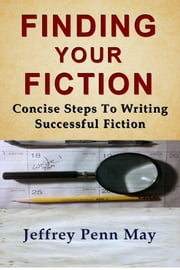 Finding Your Fiction: Concise Steps to Writing Successful Fiction ebook by Jeffrey Penn May