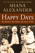 Happy Days - My Mother, My Father, My Sister & Me ebook by Shana Alexander