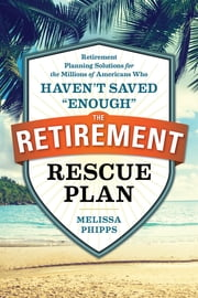 "The Retirement Rescue Plan - Retirement Planning Solutions for the Millions of Americans Who Haven't Saved ""Enough"" ebook by Melissa Phipps,Nancy Collamer M.S."