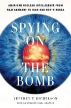 Spying on the Bomb: American Nuclear Intelligence from Nazi Germany to Iran and North Korea ebook by Jeffrey T. Richelson