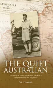 The Quiet Australian - The story of Teddy Hudleston, the RAF's troubleshooter for 20 years ebook by Eric Grounds