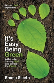 It's Easy Being Green, Revised and Expanded Edition - A Teen's Guide to Serving God and Saving the Planet ebook by Emma Sleeth