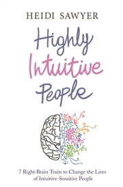 Highly Intuitive People - 7 Right-Brain Traits to Change the Lives of Intuitive-Sensitive People ebook by Heidi Sawyer