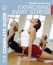 The Complete Guide to Exercising Away Stress ebook by Debbie Lawrence