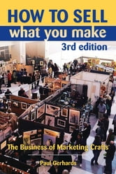 How to Sell What You Make - The Business of Marketing Crafts ebook by Paul Gerhards