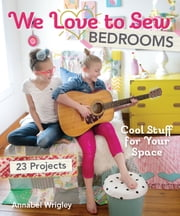 We Love to Sew—Bedrooms - 23 Projects • Cool Stuff for Your Space ebook by Annabel Wrigley