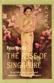 The Rose of Singapore: An epic tale of love, loss and sexual awakening in the 1950s Malaya and Singapore ebook by Peter Neville