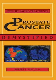 Prostate Cancer Demystified - NEWER LIFE-SAVING PROSTATE CANCER TREATMENTS ebook by Robert L. Bard, M.D.