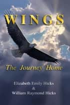 Wings: The Journey Home ebook by Elizabeth Hicks, William R. Hicks