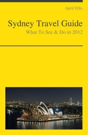Sydney, Australia Travel Guide - What To See & Do ebook by April Ellis
