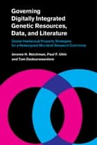 Governing Digitally Integrated Genetic Resources, Data, and Literature - Global Intellectual Property Strategies for a Redesigned Microbial Research Commons ebook by Jerome H. Reichman, Paul F. Uhlir, Tom Dedeurwaerdere