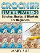 Crochet Beautiful Patterns, Stitches, Braids, & Blankets For Beginners ebook by Mary Sue