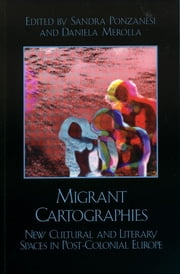 Migrant Cartographies - New Cultural and Literary Spaces in Post-Colonial Europe ebook by Daniela Merolla, Sandra Ponzanesi
