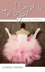 I Forgot to Tell You - Ballet School Confidential ebook by Charis Marsh