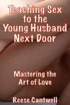 Teaching Sex to the Young Husband Next Door: Mastering the Art of Love ebook by Reese Cantwell