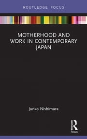 Motherhood and Work in Contemporary Japan ebook by Nishimura Junko