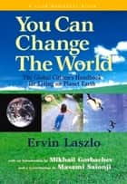 You Can Change the World - The Global Citizen's Handbook for Living on Planet Earth eBook by Ervin Laszlo, Paulo Coelho, Masami Saionji,...