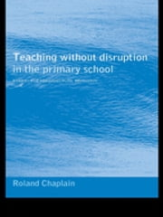 Teaching without Disruption in the Primary School - A Model for Managing Pupil Behaviour ebook by Roland Chaplain
