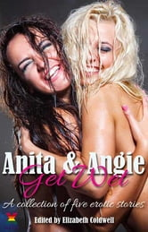 Anita and Angie Get Wet - A collection of five erotic stories ebook by Alex Jordaine,Kate Dominic,Emma Lydia Bates,Lucy Felthouse,Angela Propps