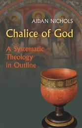 Chalice of God - A Systematic Theology in Outline ebook by Aidan Nichols OP