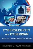 Cybersecurity and Cyberwar - What Everyone Needs to Know® ebook by P.W. Singer, Allan Friedman