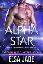 Alpha Star: Big Sky Alien Mail Order Brides #1 (Intergalactic Dating Agency) - Intergalactic Dating Agency ebook de Elsa Jade