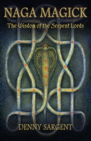 Naga Magick - The Wisdom of the Serpent Lords ebook by Denny Sargent
