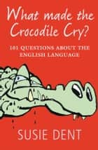 What Made The Crocodile Cry?:101 questions about the English language - 101 questions about the English language ebook by