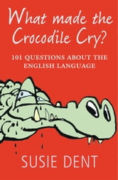 What Made The Crocodile Cry?:101 questions about the English language ebook by Susie Dent