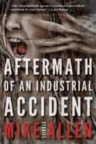 Aftermath of an Industrial Accident ebook by Mike Allen