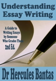 Understanding Essay Writing: A Guide To Writing Essays By Someone Who Grades Them ebook by Hercules Bantas