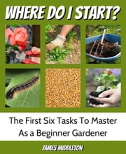 Where Do I Start?: The First Six Tasks To Master As A Beginner Gardener ebook by Kobo.Web.Store.Products.Fields.ContributorFieldViewModel