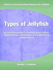 Types of Jellyfish - An Introductory Guide for Learning About Jellyfish, Jellyfish Season, Jellyfish Species and Maintaining Healthy Jellyfish ebook by Dorothy Stephens