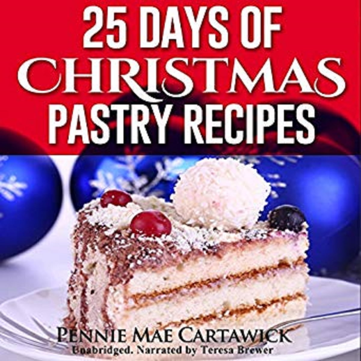 25 Days Of Christmas Pastry Recipes Holiday Baking From Cookies Fudge Cake Puddings Yule Log To Christmas Pies And Much More Audiobook By Pennie